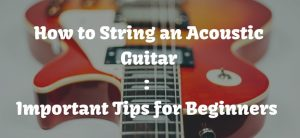how to string an acoustic guitar